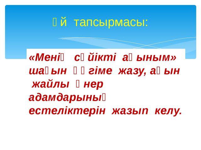 Үй тапсырмасы: «Менің сүйікті ақыным» шағын әңгіме жазу, ақын жайлы өнер адам...