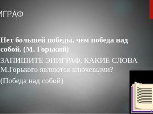 ЭПИГРАФ Нет большей победы, чем победа над собой. (М. Горький) ЗАПИШИТЕ ЭПИГР