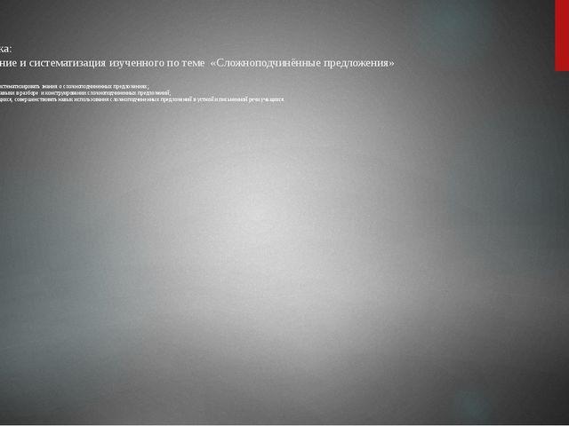 Тема урока: «Обобщение и систематизация изученного по теме «Сложноподчинённые...