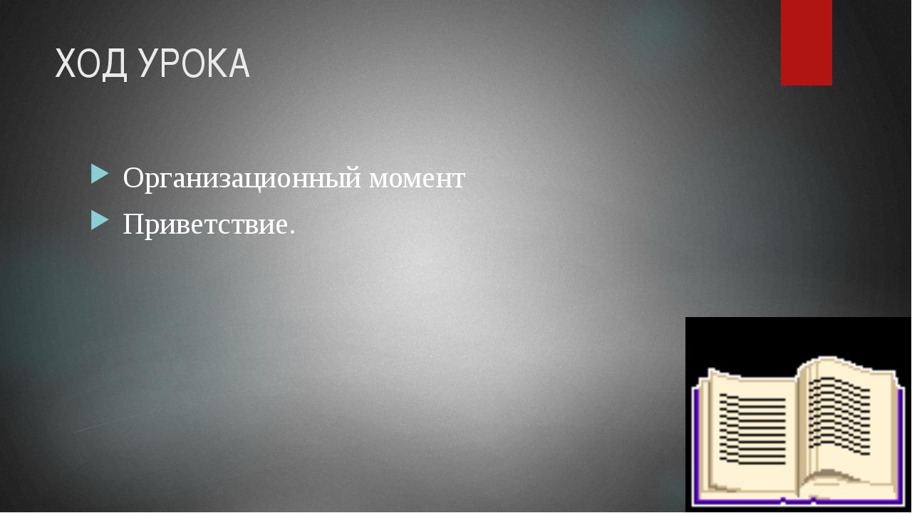 ХОД УРОКА Организационный момент Приветствие.