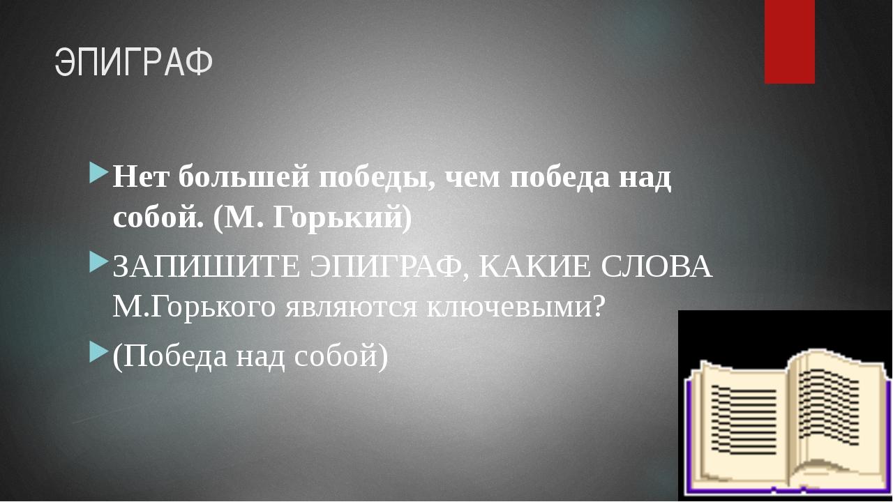 ЭПИГРАФ Нет большей победы, чем победа над собой. (М. Горький) ЗАПИШИТЕ ЭПИГР...