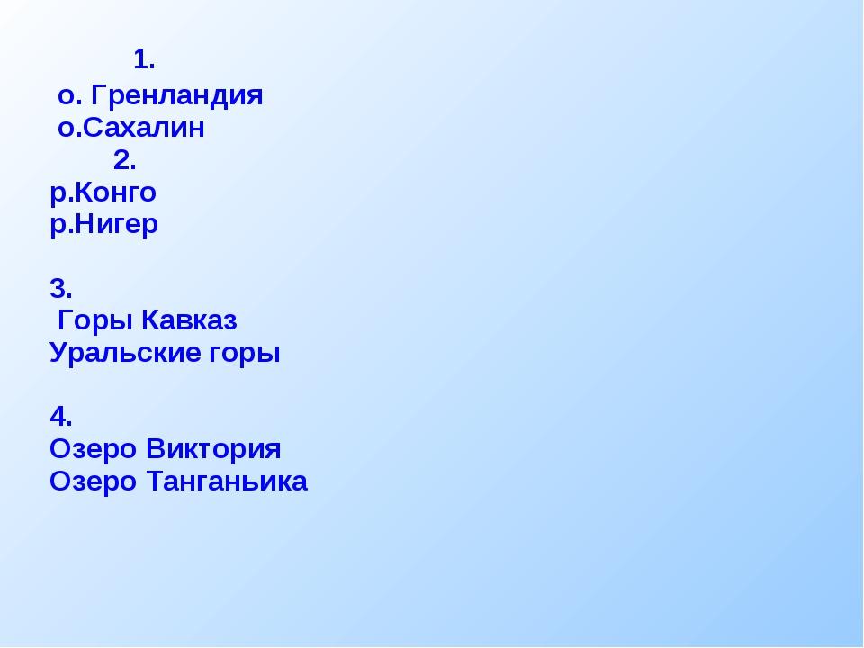 1. о. Гренландия о.Сахалин 2. р.Конго р.Нигер 3. Горы Кавказ Уральские горы...