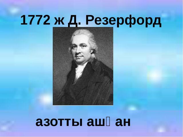 1772 ж Д. Резерфорд азотты ашқан