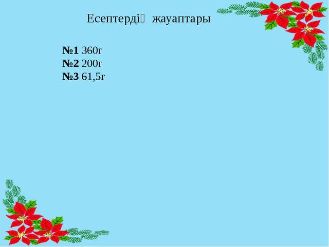 Есептердің жауаптары №1 360г №2 200г №3 61,5г