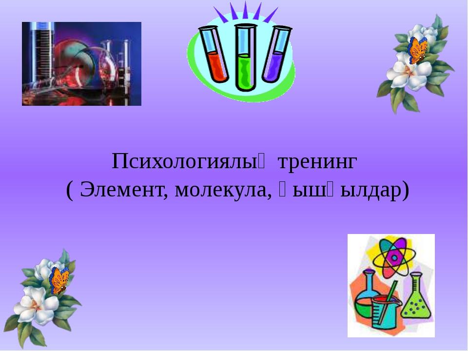 Психологиялық тренинг ( Элемент, молекула, қышқылдар)