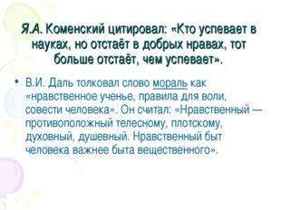 Я.А. Коменский цитировал: «Кто успевает в науках, но отстаёт в добрых нравах,