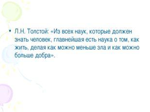 Л.Н. Толстой: «Из всех наук, которые должен знать человек, главнейшая есть н