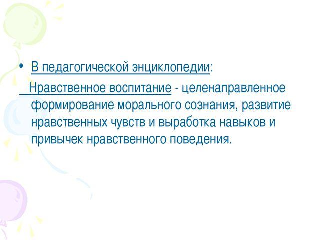В педагогической энциклопедии: Нравственное воспитание - целенаправленное фор...