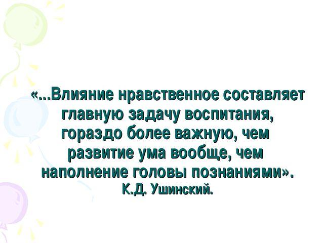 «...Влияние нравственное составляет главную задачу воспитания, гораздо более...