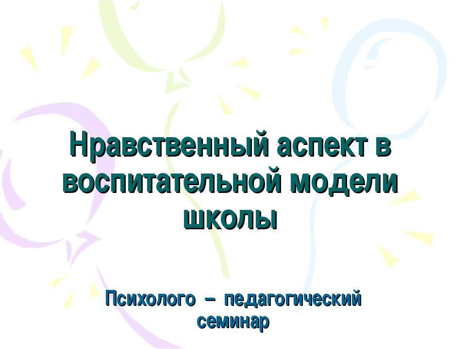 Нравственный аспект в воспитательной модели школы Психолого – педагогический...
