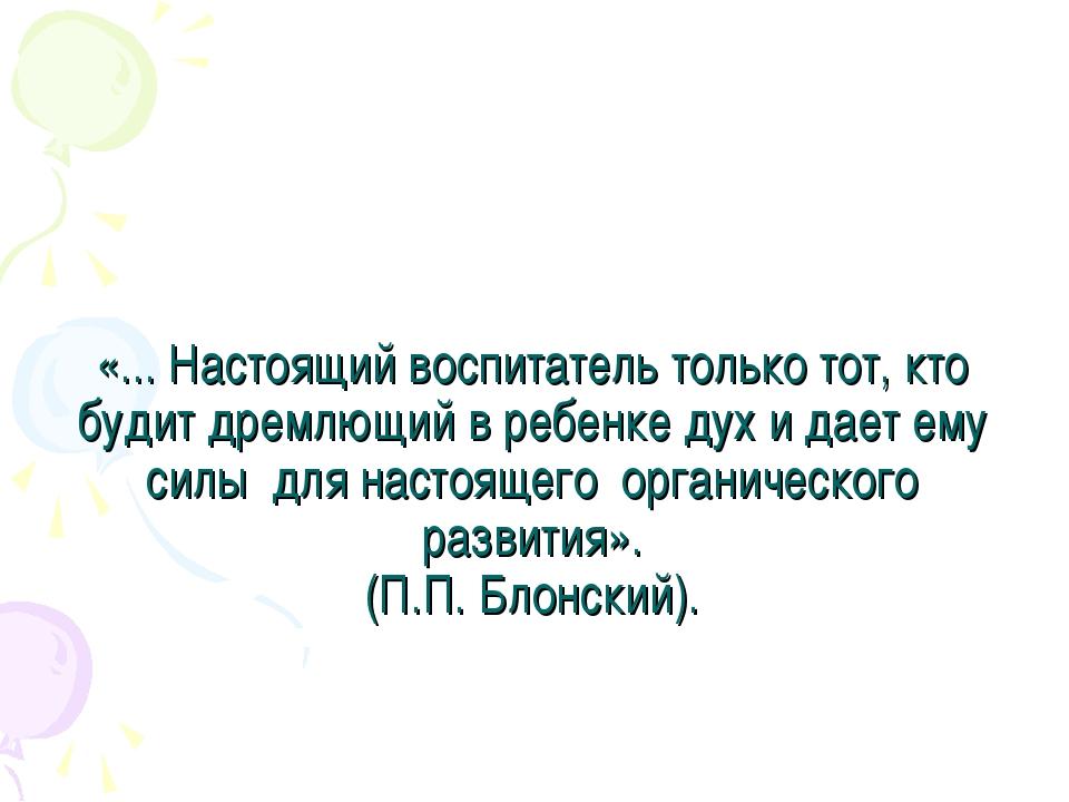 «... Настоящий воспитатель только тот, кто будит дремлющий в ребенке дух и да...