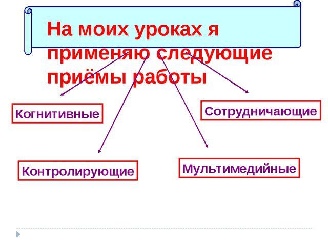 На моих уроках я применяю следующие приёмы работы Когнитивные Сотрудничающие...