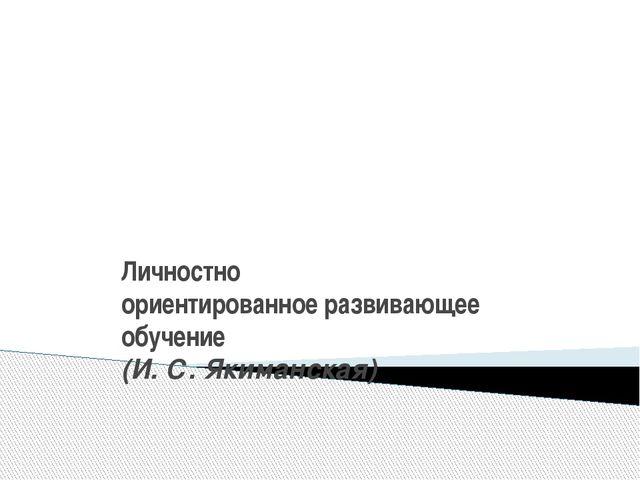Личностно ориентированное развивающее обучение (И. С. Якиманская)