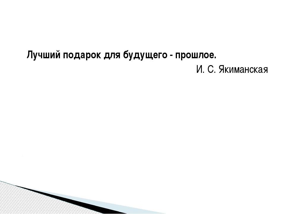 Лучший подарок для будущего - прошлое. И. С. Якиманская