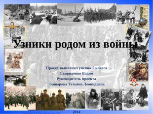 Узники родом из войны Проект выполнил ученик 5 класса Свириденко Вадим Руково