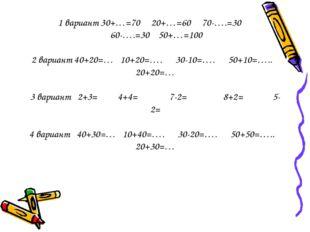 1 вариант 30+…=70 20+…=60 70-….=30 60-….=30 50+…=100 2 вариант 40+20=… 10+20=
