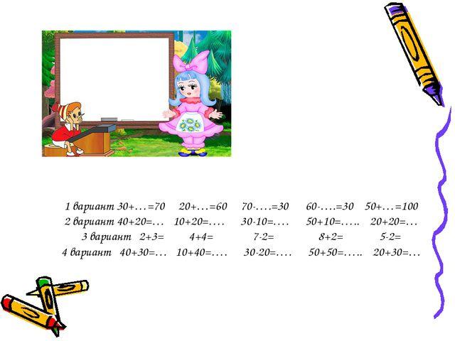 1 вариант 30+…=70 20+…=60 70-….=30 60-….=30 50+…=100 2 вариант 40+20=… 10+20=...