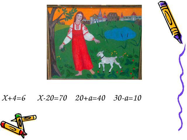 Х+4=6 Х-20=70 20+а=40 30-а=10