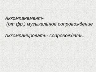 Аккомпанемент- (от фр.) музыкальное сопровождение Аккомпанировать- сопровожд