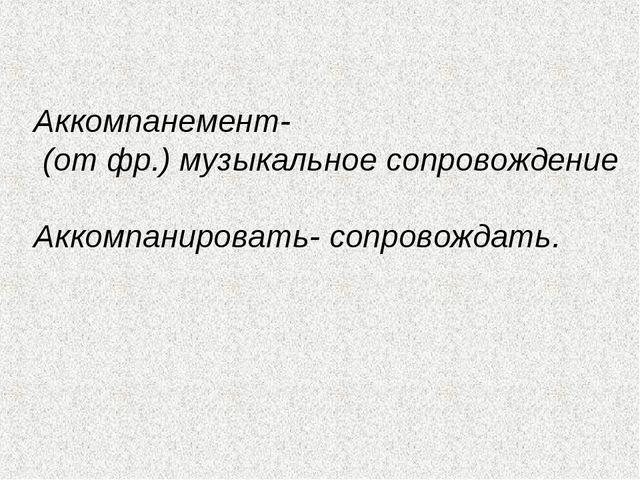 Аккомпанемент- (от фр.) музыкальное сопровождение Аккомпанировать- сопровожд...