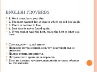 ENGLISH PROVERBS 1. Work done, have your fun. 2. The most wasted day is that