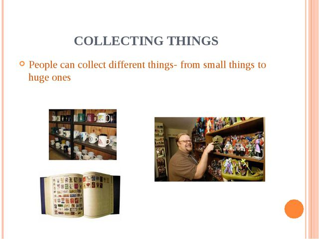 COLLECTING THINGS People can collect different things- from small things to h...