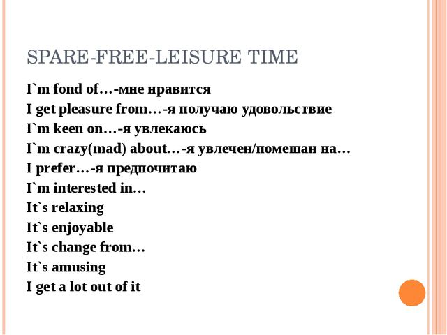 SPARE-FREE-LEISURE TIME I`m fond of…-мне нравится I get pleasure from…-я полу...