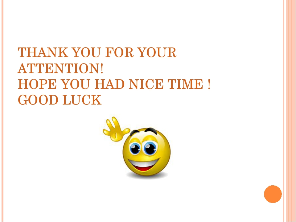 THANK YOU FOR YOUR ATTENTION! HOPE YOU HAD NICE TIME ! GOOD LUCK