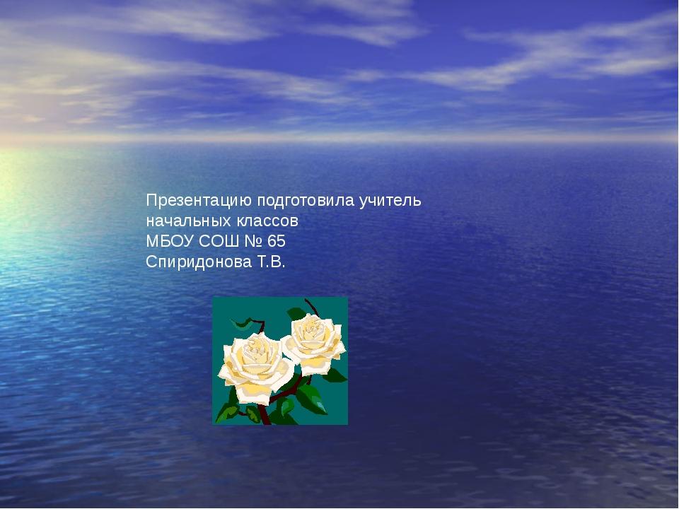 Презентацию подготовила учитель начальных классов МБОУ СОШ № 65 Спиридонова Т...