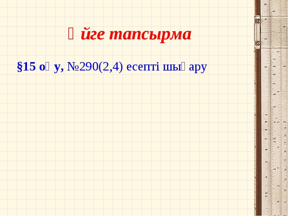 Үйге тапсырма §15 оқу, №290(2,4) есепті шығару