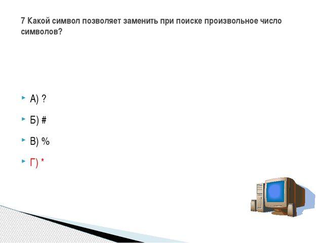 А) ? Б) # В) % Г) * 7 Какой символ позволяет заменить при поиске произвольно...