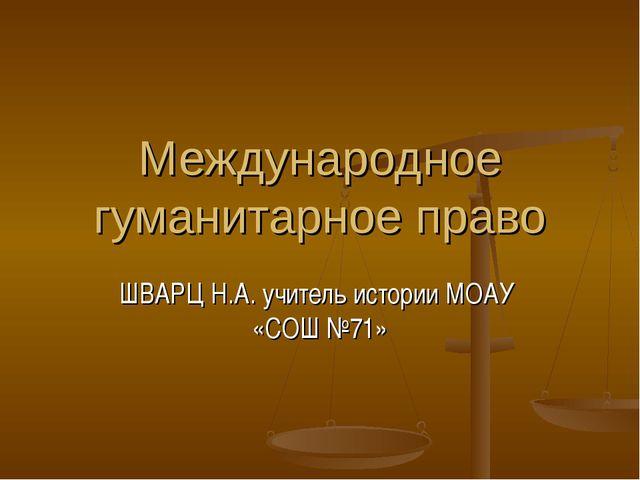 ШВАРЦ Н.А. учитель истории МОАУ «СОШ №71» Международное гуманитарное право