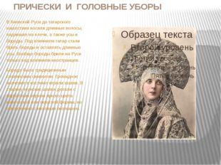 ПРИЧЕСКИ И ГОЛОВНЫЕ УБОРЫ В Киевской Руси до татарского нашествия носили длин