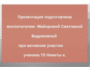 Презентация подготовлена воспитателем- Майоровой Светланой Вадимовной при акт