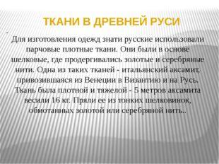ТКАНИ В ДРЕВНЕЙ РУСИ Для изготовления одежд знати русские использовали парчов
