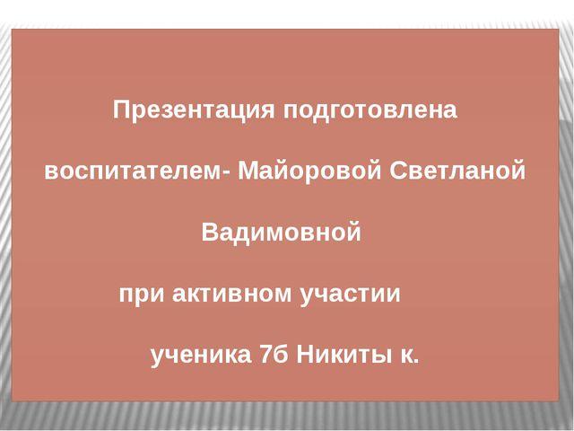 Презентация подготовлена воспитателем- Майоровой Светланой Вадимовной при акт...