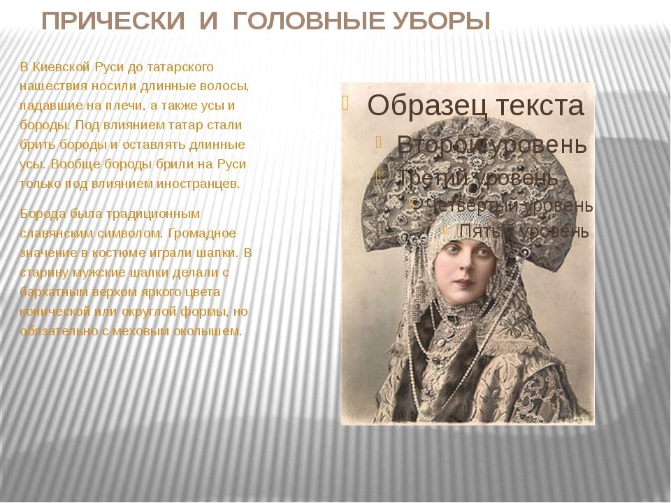 ПРИЧЕСКИ И ГОЛОВНЫЕ УБОРЫ В Киевской Руси до татарского нашествия носили длин...