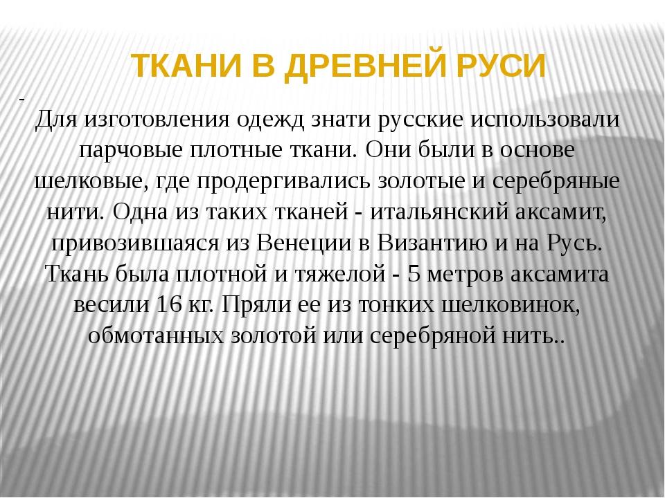 ТКАНИ В ДРЕВНЕЙ РУСИ Для изготовления одежд знати русские использовали парчов...