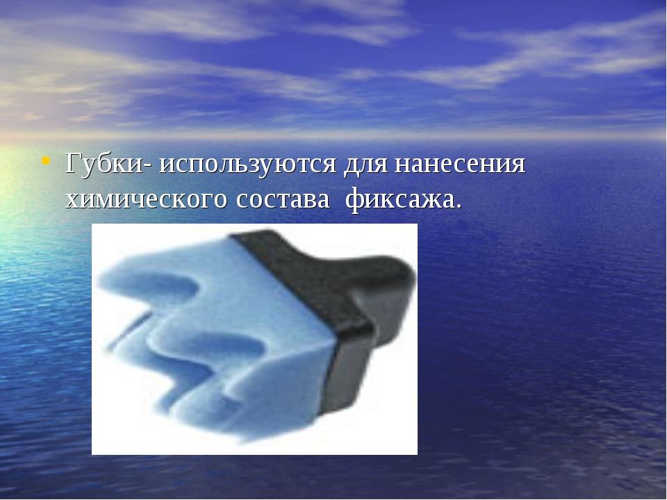 Губки- используются для нанесения химического состава фиксажа.