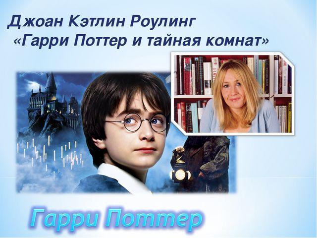 Джоан Кэтлин Роулинг «Гарри Поттер и тайная комнат»