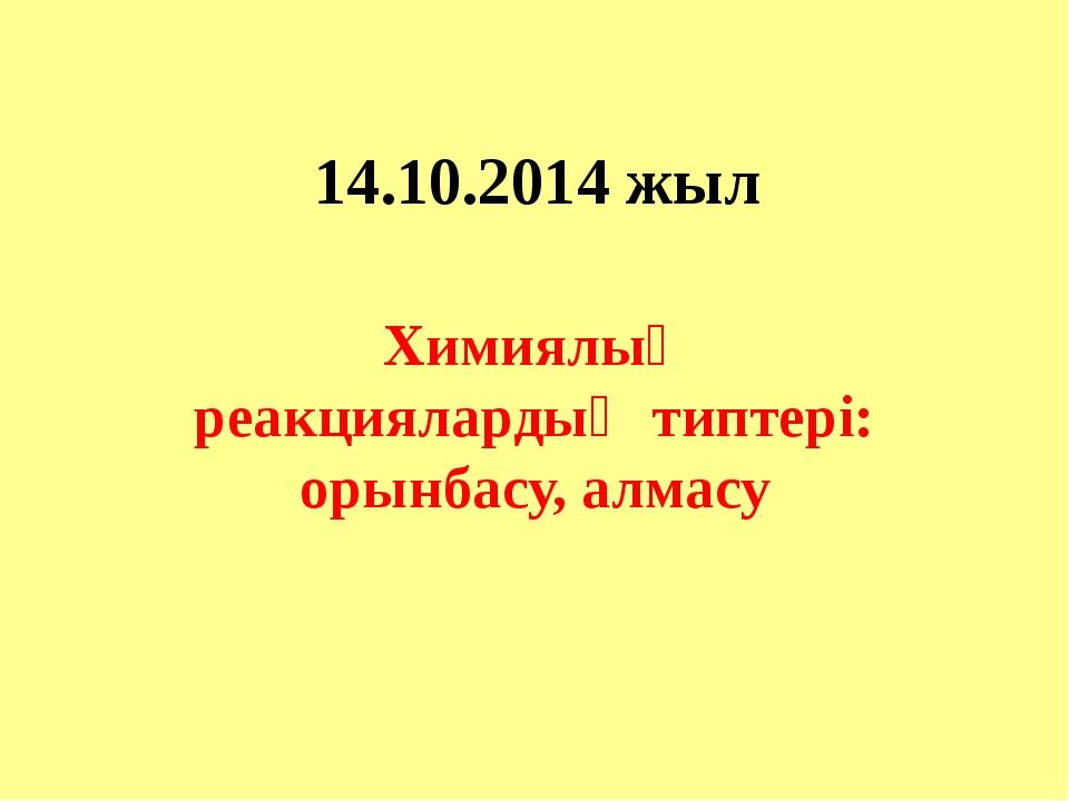 14.10.2014 жыл Химиялық реакциялардың типтері: орынбасу, алмасу