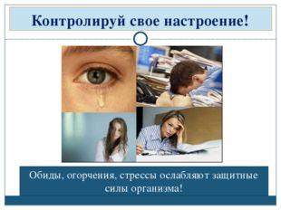 Контролируй свое настроение! Обиды, огорчения, стрессы ослабляют защитные сил