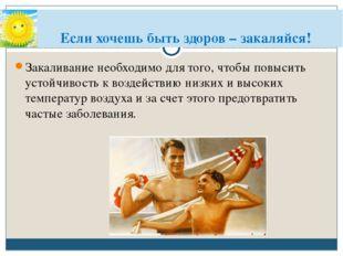 Если хочешь быть здоров – закаляйся! Закаливание необходимо для того, чтобы