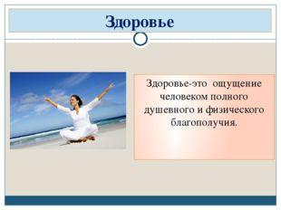 Здоровье-это ощущение человеком полного душевного и физического благополучия.
