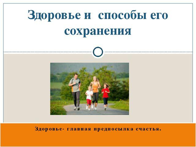 Здоровье- главная предпосылка счастья. Здоровье и способы его сохранения