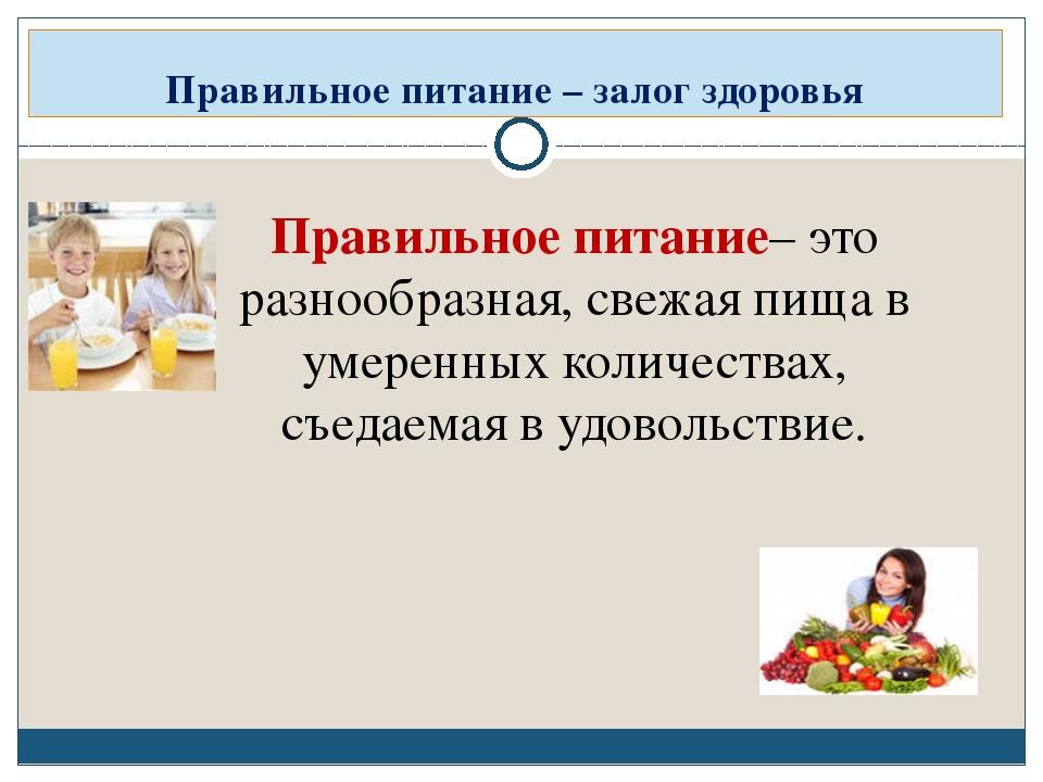 Правильное питание – залог здоровья Правильное питание– это разнообразная, св...
