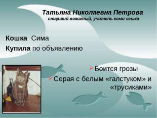 Татьяна Николаевна Петрова старший вожатый, учитель коми языка Кошка Сима Куп