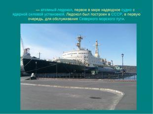 «Ле́нин»—атомный ледокол, первое в мире надводноесудносядерной силовой у