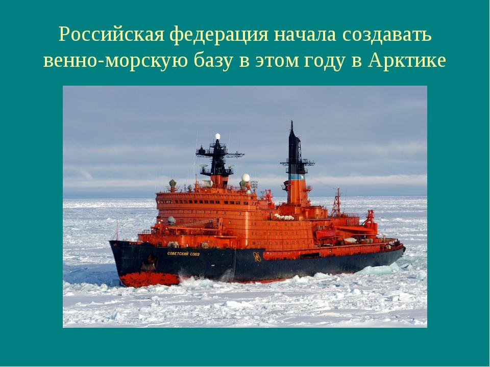 Российская федерация начала создавать венно-морскую базу в этом году в Арктике