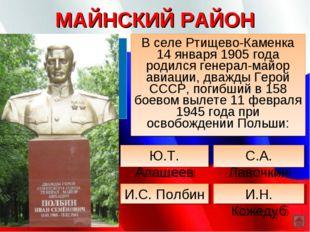 МАЙНСКИЙ РАЙОН В селе Ртищево-Каменка 14 января 1905 года родился генерал-май